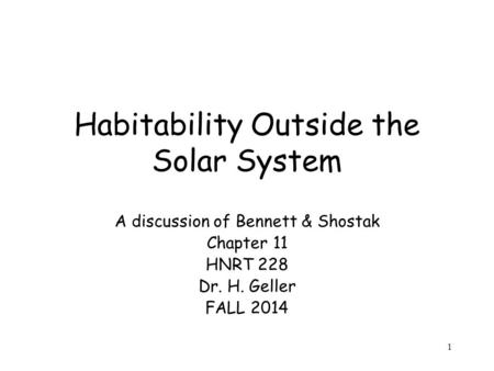 1 Habitability Outside the Solar System A discussion of Bennett & Shostak Chapter 11 HNRT 228 Dr. H. Geller FALL 2014.