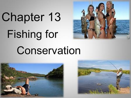 Chapter 13 Fishing for Conservation. I. Let's Go Fishing A.Why fish? 1. Fishing is a great way to learn about nature and is fun. 2. People who fish are.