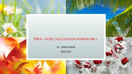 D RUG DOSE CALCULATION HOMEWORK 1 Dr. Maha khalid EMS 353.