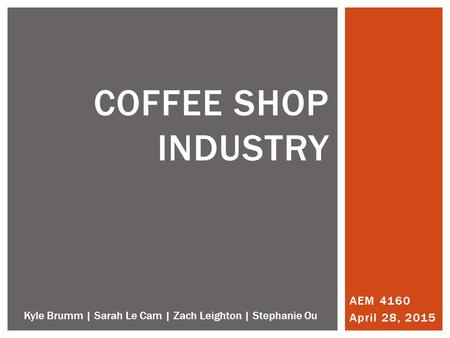 AEM 4160 April 28, 2015 COFFEE SHOP INDUSTRY Kyle Brumm | Sarah Le Cam | Zach Leighton | Stephanie Ou.