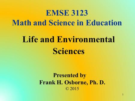 EMSE 3123 Math and Science in Education Life and Environmental Sciences Presented by Frank H. Osborne, Ph. D. © 2015 1.