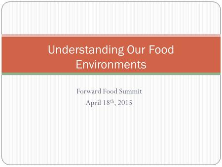 Understanding Our Food Environments Forward Food Summit April 18 th, 2015.