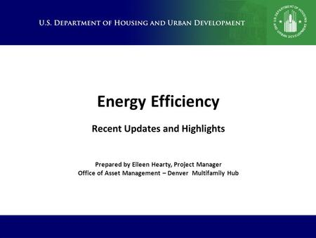 Energy Efficiency Recent Updates and Highlights Prepared by Eileen Hearty, Project Manager Office of Asset Management – Denver Multifamily Hub.