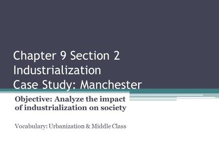 Chapter 9 Section 2 Industrialization Case Study: Manchester Objective: Analyze the impact of industrialization on society Vocabulary: Urbanization & Middle.