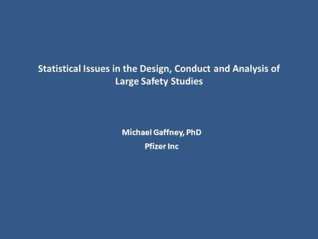 Statistical Issues in the Design, Conduct and Analysis of Large Safety Studies Michael Gaffney, PhD Pfizer Inc.