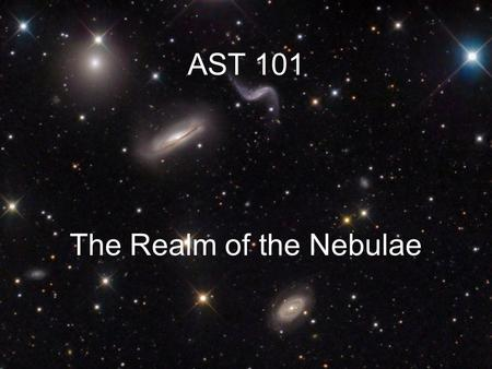 AST 101 The Realm of the Nebulae. Meet the Neighbors.