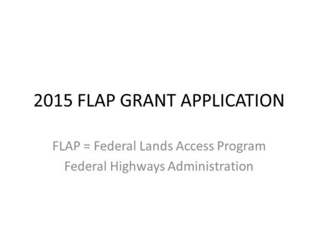 2015 FLAP GRANT APPLICATION FLAP = Federal Lands Access Program Federal Highways Administration.