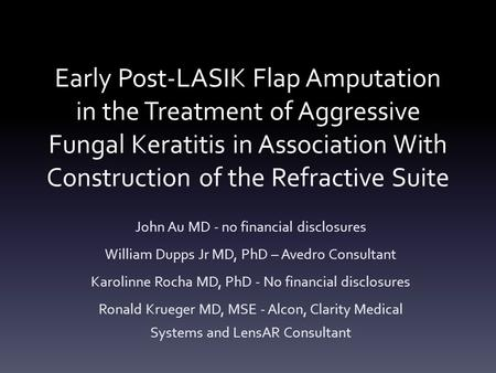 Early Post-LASIK Flap Amputation in the Treatment of Aggressive Fungal Keratitis in Association With Construction of the Refractive Suite John Au MD -