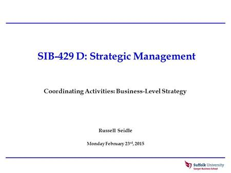 SIB-429 D: Strategic Management Russell Seidle Monday February 23 rd, 2015 Coordinating Activities: Business-Level Strategy.