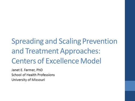 Spreading and Scaling Prevention and Treatment Approaches: Centers of Excellence Model Janet E. Farmer, PhD School of Health Professions University of.
