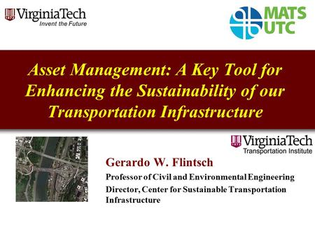 Asset Management: A Key Tool for Enhancing the Sustainability of our Transportation Infrastructure Gerardo W. Flintsch Professor of Civil and Environmental.