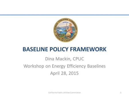 BASELINE POLICY FRAMEWORK Dina Mackin, CPUC Workshop on Energy Efficiency Baselines April 28, 2015 California Public Utilities Commission1.