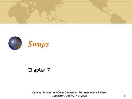 Swaps Chapter 7 Options, Futures, and Other Derivatives, 7th International Edition, Copyright © John C. Hull 20081.