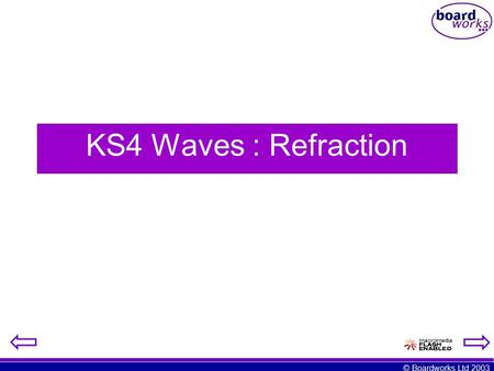 © Boardworks Ltd 2003 KS4 Waves : Refraction. © Boardworks Ltd 2003 By the end of this lesson you should be able to: Define refraction Draw ray diagrams.