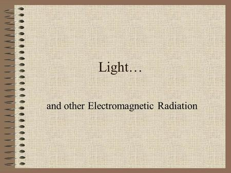 Light… and other Electromagnetic Radiation. Radiation A loaded term; That which makes radiation dangerous is primarily its energy; Energy is related to.