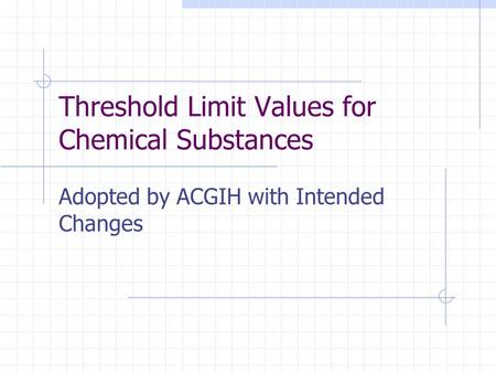 Threshold Limit Values for Chemical Substances Adopted by ACGIH with Intended Changes.