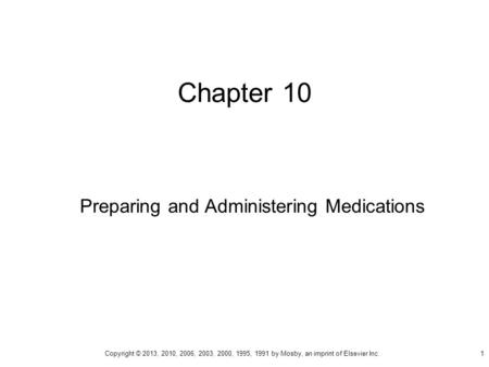 Chapter 10 Preparing and Administering Medications Copyright © 2013, 2010, 2006, 2003, 2000, 1995, 1991 by Mosby, an imprint of Elsevier Inc. 1.
