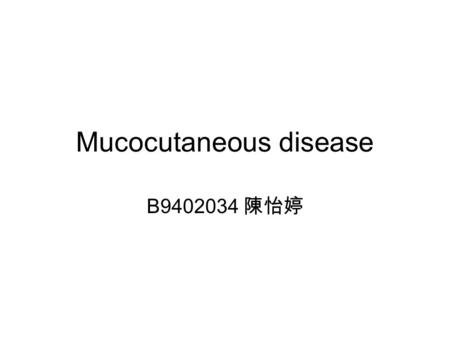 Mucocutaneous disease B9402034 陳怡婷. Location region of skin comprising both mucosa and cutaneous skin at the lips, the conjunctival region, at the tip.