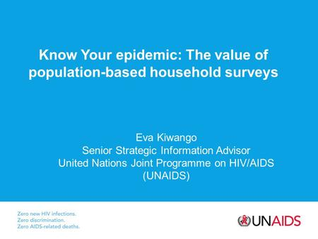 Know Your epidemic: The value of population-based household surveys Eva Kiwango Senior Strategic Information Advisor United Nations Joint Programme on.