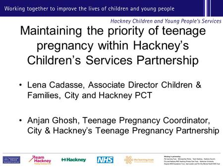 Maintaining the priority of teenage pregnancy within Hackney's Children's Services Partnership Lena Cadasse, Associate Director Children & Families, City.