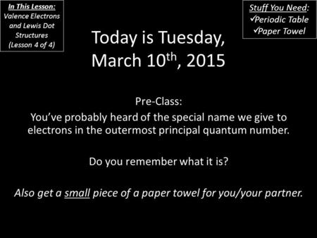 Today is Tuesday, March 10 th, 2015 Pre-Class: You've probably heard of the special name we give to electrons in the outermost principal quantum number.