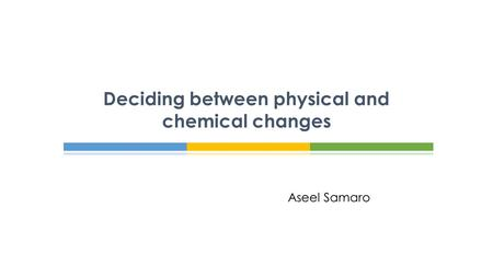 Aseel Samaro Deciding between physical and chemical changes.