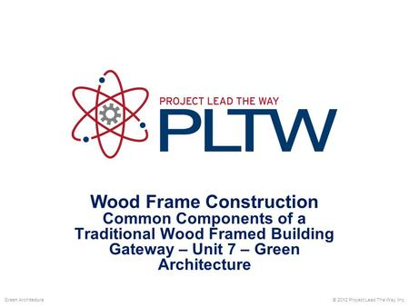 Wood Frame Construction Common Components of a Traditional Wood Framed Building Gateway – Unit 7 – Green Architecture © 2012 Project Lead The Way, Inc.Green.