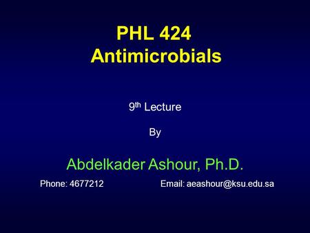 PHL 424 Antimicrobials 9 th Lecture By Abdelkader Ashour, Ph.D. Phone: 4677212