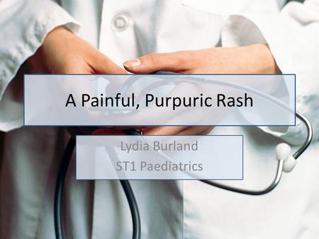 A Painful, Purpuric Rash Lydia Burland ST1 Paediatrics.