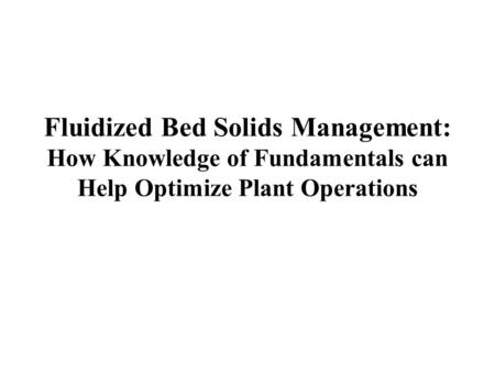 Fluidized Bed Solids Management: How Knowledge of Fundamentals can Help Optimize Plant Operations.