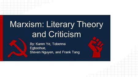 Marxism: Literary Theory and Criticism By: Karen Ye, Tobenna Egbochue, Steven Nguyen, and Frank Tang.