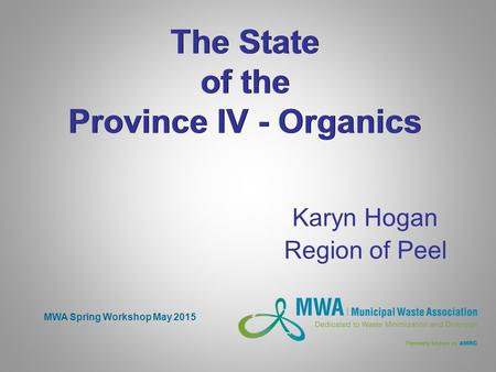 The State of the Province IV - Organics Karyn Hogan Region of Peel MWA Spring Workshop May 2015.