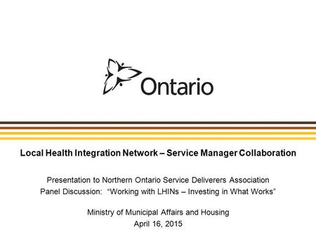 "Local Health Integration Network – Service Manager Collaboration Presentation to Northern Ontario Service Deliverers Association Panel Discussion: ""Working."