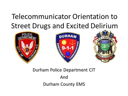 Telecommunicator Orientation to Street Drugs and Excited Delirium Durham Police Department CIT And Durham County EMS.