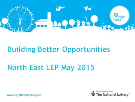 Building Better Opportunities Introduction to the programme What will it look like in the North East? Big Lottery Fund Offer Application Process Outline.