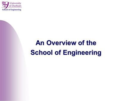 An Overview of the School of Engineering. Overview Introduction to the School of Engineering Organisation of Research Postgraduate Opportunities Design.