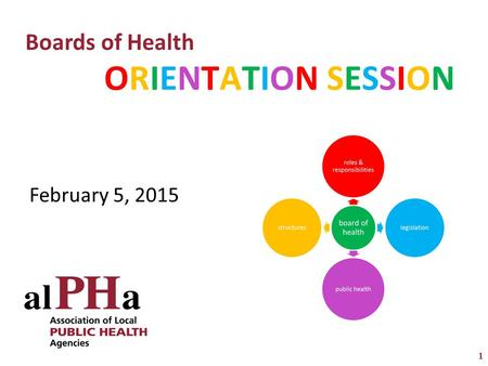 1 ORIENTATION SESSIONORIENTATION SESSION Boards of Health February 5, 2015.