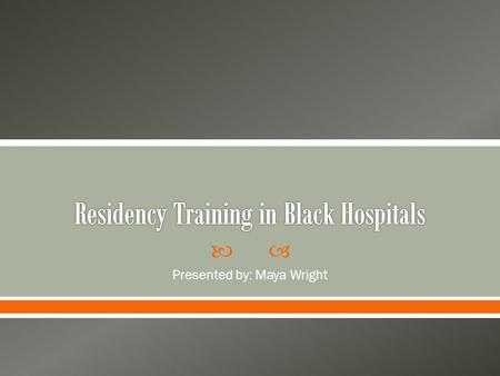  Presented by: Maya Wright.   White hospitals did not take on Black residents o In 1930 no residencies available to African Americans in any specialty.