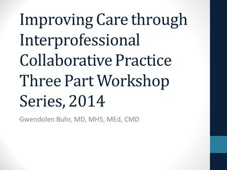 Improving Care through Interprofessional Collaborative Practice Three Part Workshop Series, 2014 Gwendolen Buhr, MD, MHS, MEd, CMD.