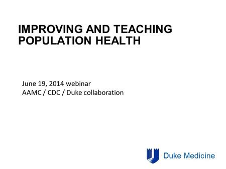 IMPROVING AND TEACHING POPULATION HEALTH June 19, 2014 webinar AAMC / CDC / Duke collaboration.