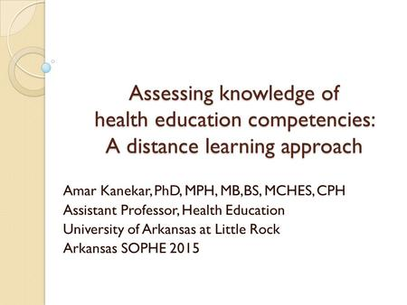 Assessing knowledge of health education competencies: A distance learning approach Amar Kanekar, PhD, MPH, MB,BS, MCHES, CPH Assistant Professor, Health.