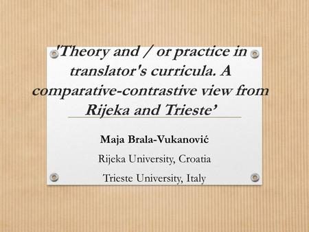 'Theory and / or practice in translator's curricula. A comparative-contrastive view from Rijeka and Trieste' Maja Brala-Vukanović Rijeka University, Croatia.