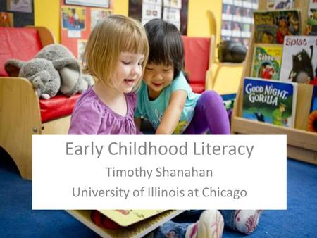 Early Childhood Literacy Timothy Shanahan University of Illinois at Chicago.