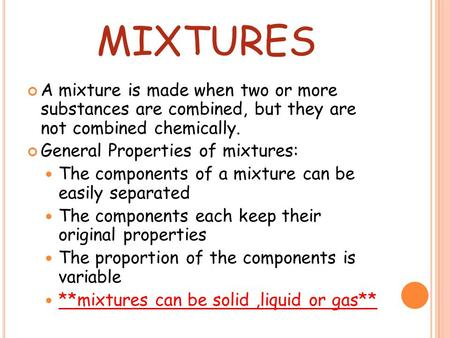 Mixtures A mixture is made when two or more substances are combined, but they are not combined chemically. General Properties of mixtures: The components.