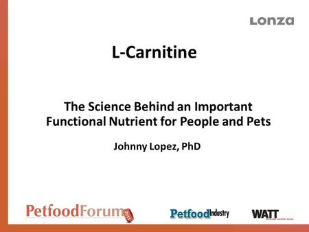 L-Carnitine The Science Behind an Important Functional Nutrient for People and Pets Johnny Lopez, PhD.