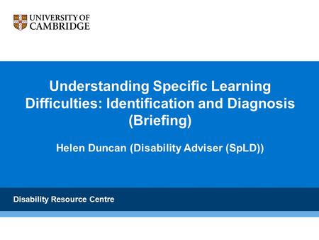 Understanding Specific Learning Difficulties: Identification and Diagnosis (Briefing) Helen Duncan (Disability Adviser (SpLD)) Disability Resource Centre.