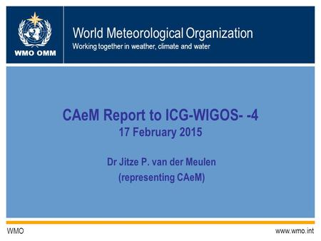 World Meteorological Organization Working together in weather, climate and water WMO OMM WMO www.wmo.int CAeM Report to ICG-WIGOS- -4 17 February 2015.