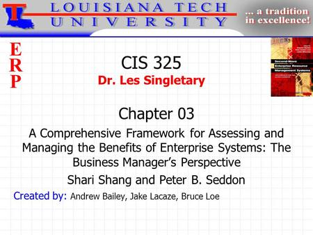 ERPERP CIS 325 Dr. Les Singletary Chapter 03 A Comprehensive Framework for Assessing and Managing the Benefits of Enterprise Systems: The Business Manager's.