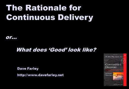 Dave Farley  The Rationale for Continuous Delivery or… What does 'Good' look like?