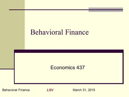 Behavioral Finance LSV March 31, 2015 Behavioral Finance Economics 437.